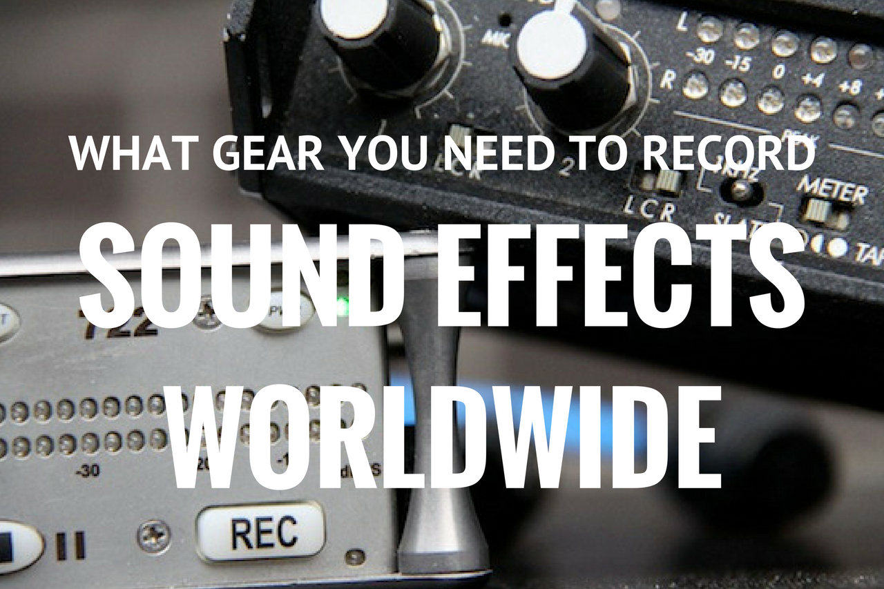 What Gear You Need to Record Sound Effects Worldwide – Part 2