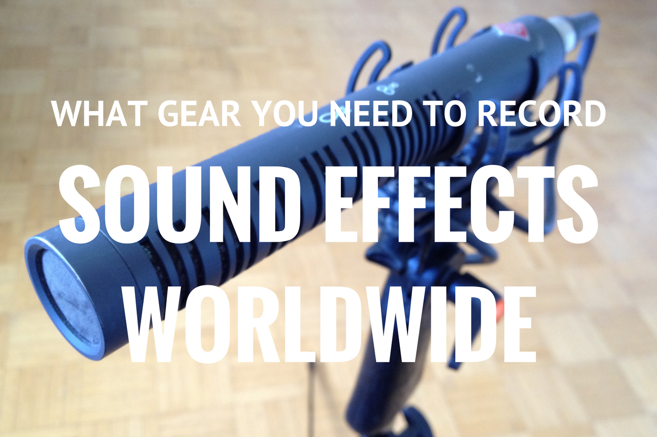 What Gear You Need to Record Sound Effects Worldwide – Part 1