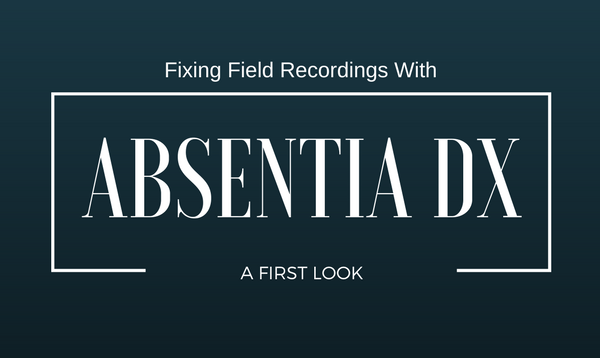 Fixing Field Recordings with Absentia DX: A First Look