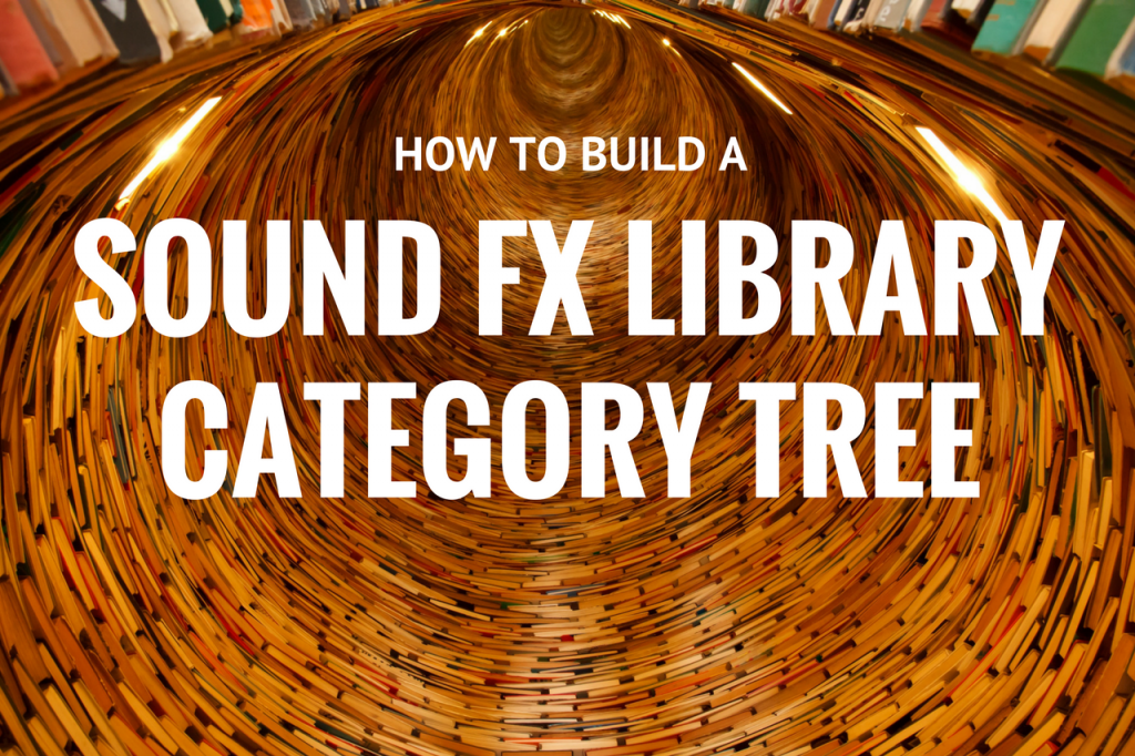 How to Build A Sound FX Library Category Tree | Creative Field Recording